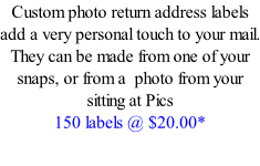 Custom photo return address labels add a very personal touch to your mail. They can be made from one of your snaps, or from a  photo from your sitting at Pics 150 labels @ $20.00*